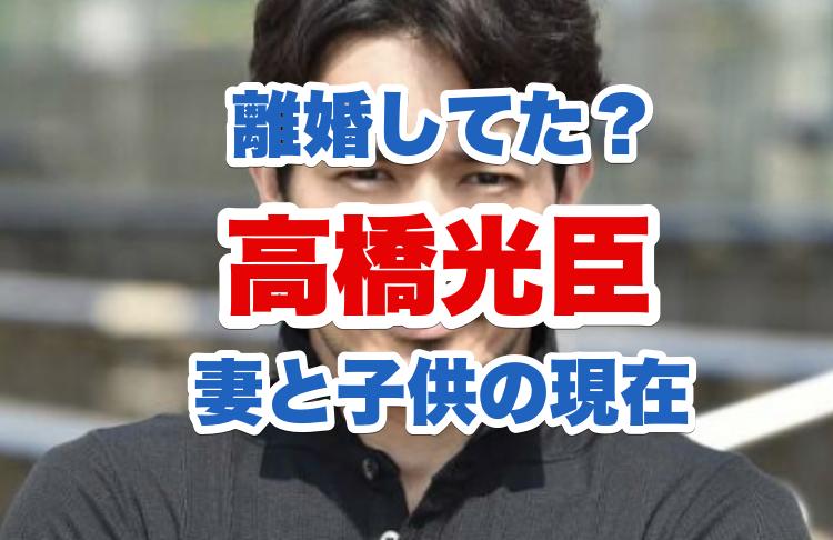 高橋光臣の経歴|妻の宮下ともみとの馴れ初めや結婚経緯と子供の性別|離婚した噂の真相
