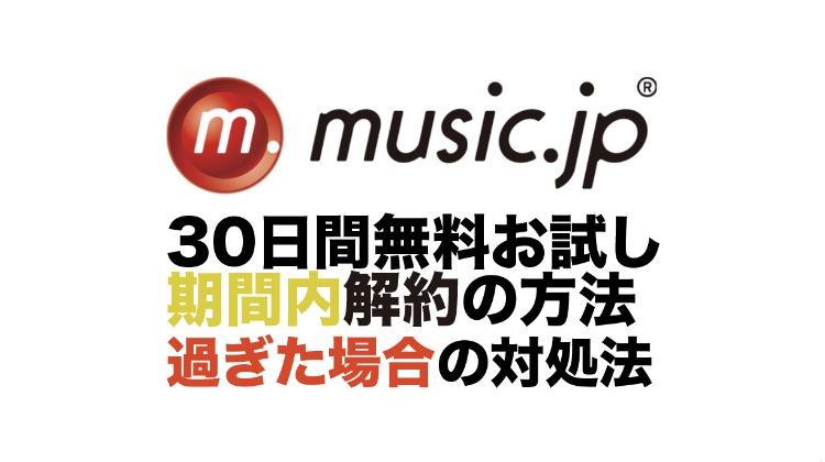 music.jpの30日間無料お試し期間内解約の方法と過ぎた場合の対処法