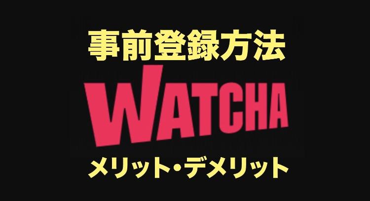 WATCHA(ウォッチャ)事前登録方法や無料期間とメリットデメリットを徹底調査
