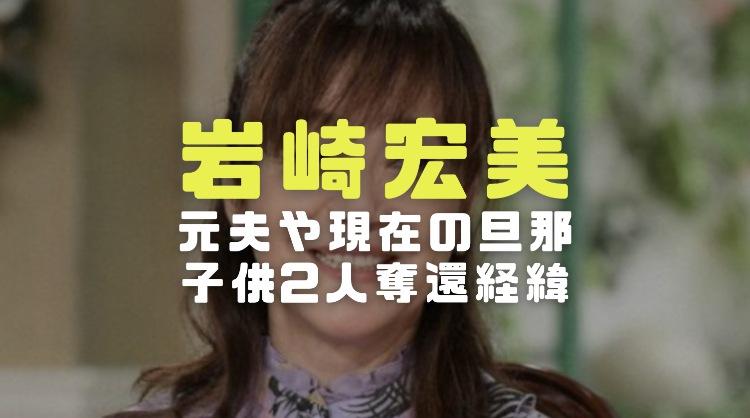 岩崎宏美の元夫との離婚や現在の旦那との再婚と子供2人奪還経緯が壮絶過ぎた
