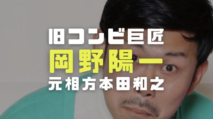 岡野陽一の経歴|旧コンビ巨匠の元相方本田和之の現在がヤバかった