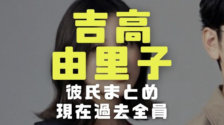 吉高由里子の彼氏2020年今現在と過去の歴代元カレ全員をすべて完全網羅