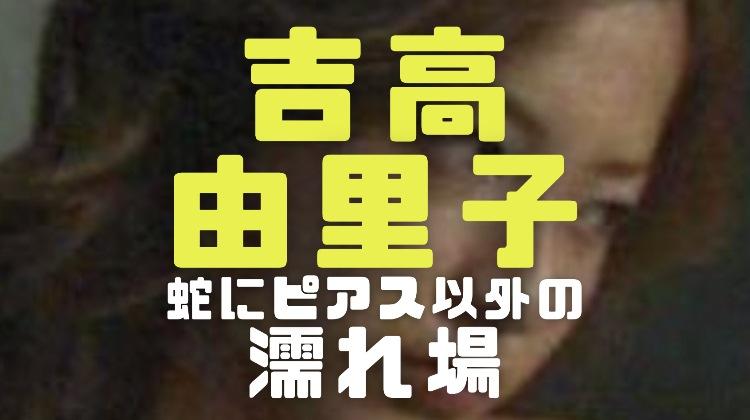 吉高由里子の濡れ場やラブシーンが見れる映画ドラマは蛇にピアス以外にもある?