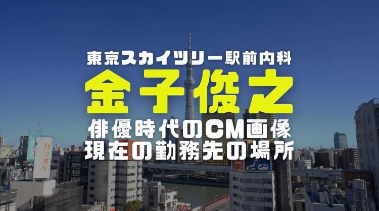 金子俊之医師の経歴|俳優時代の画像や現在の勤務先東京スカイツリー駅前内科の場所を調査