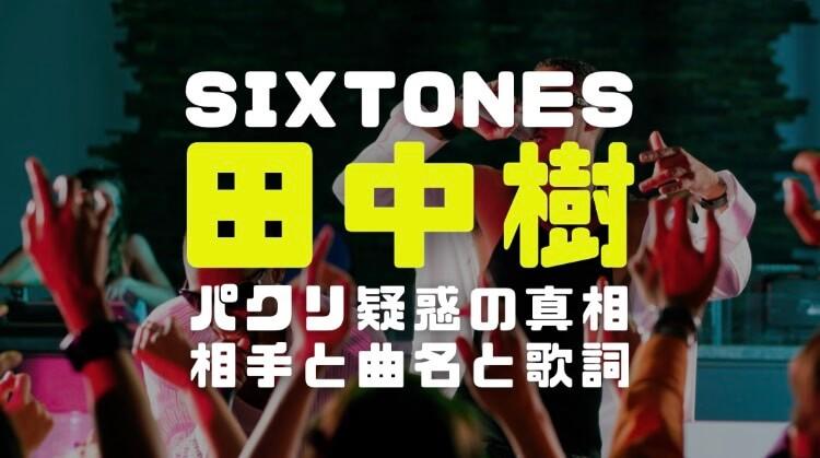 田中樹(SixTONES)がパクッた相手アーティストや曲名と歌詞から兄田中聖兄の発言まで