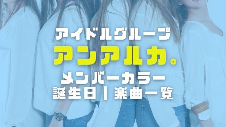 アンアルカ(アイドルグループ)のメンバーカラーや誕生日と楽曲一覧を徹底調査